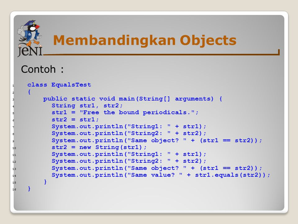 Membandingkan Objects Contoh : 1 class EqualsTest 2 { 3 public static void main(String[] arguments) { 4 String str1, str2; 5 str1 =