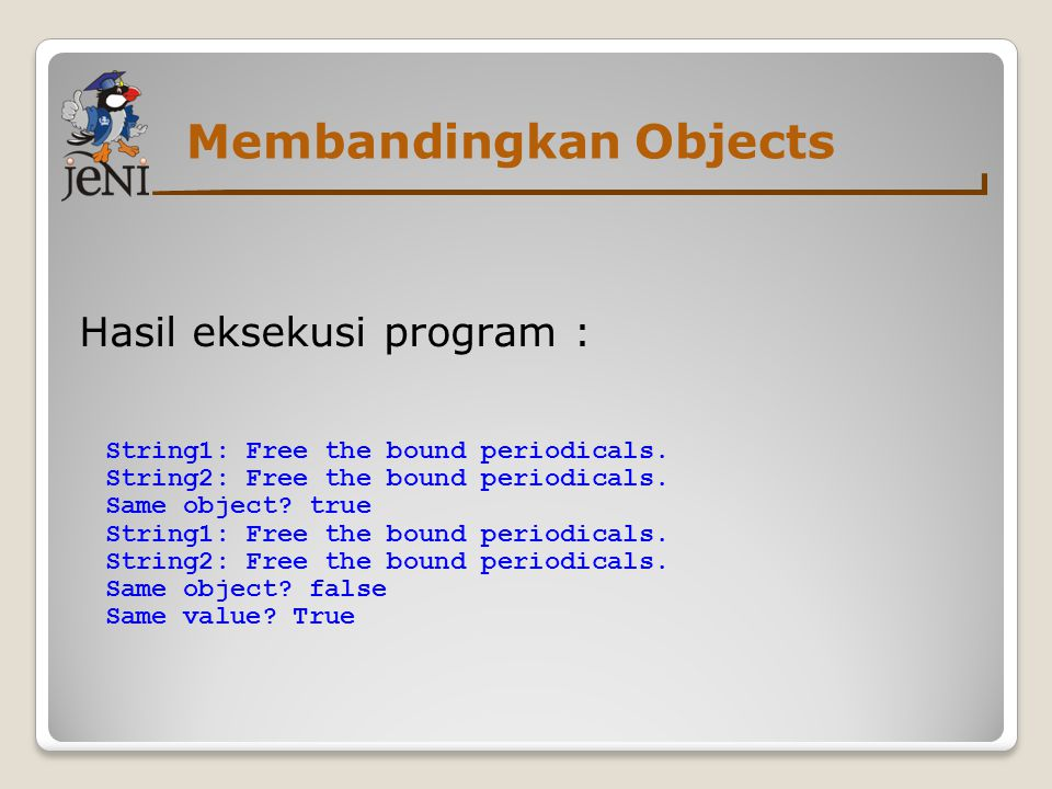 Membandingkan Objects Hasil eksekusi program : String1: Free the bound periodicals. String2: Free the bound periodicals. Same object? true String1: Fr