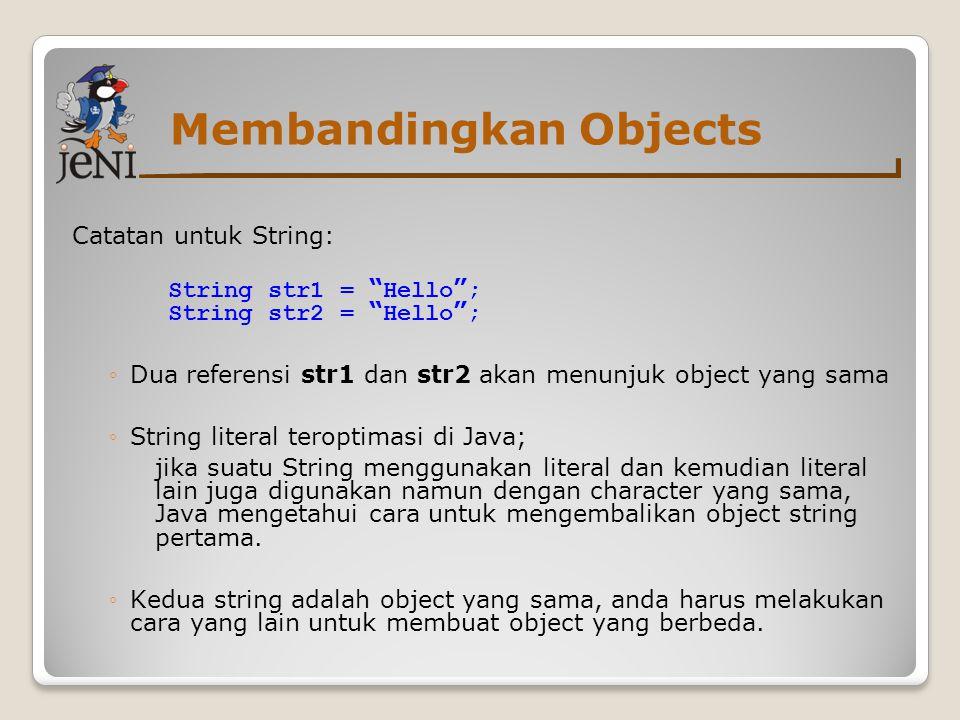Membandingkan Objects Catatan untuk String: String str1 = Hello ; String str2 = Hello ; ◦Dua referensi str1 dan str2 akan menunjuk object yang sama ◦String literal teroptimasi di Java; jika suatu String menggunakan literal dan kemudian literal lain juga digunakan namun dengan character yang sama, Java mengetahui cara untuk mengembalikan object string pertama.