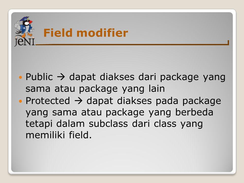 Field modifier  Public  dapat diakses dari package yang sama atau package yang lain  Protected  dapat diakses pada package yang sama atau package yang berbeda tetapi dalam subclass dari class yang memiliki field.