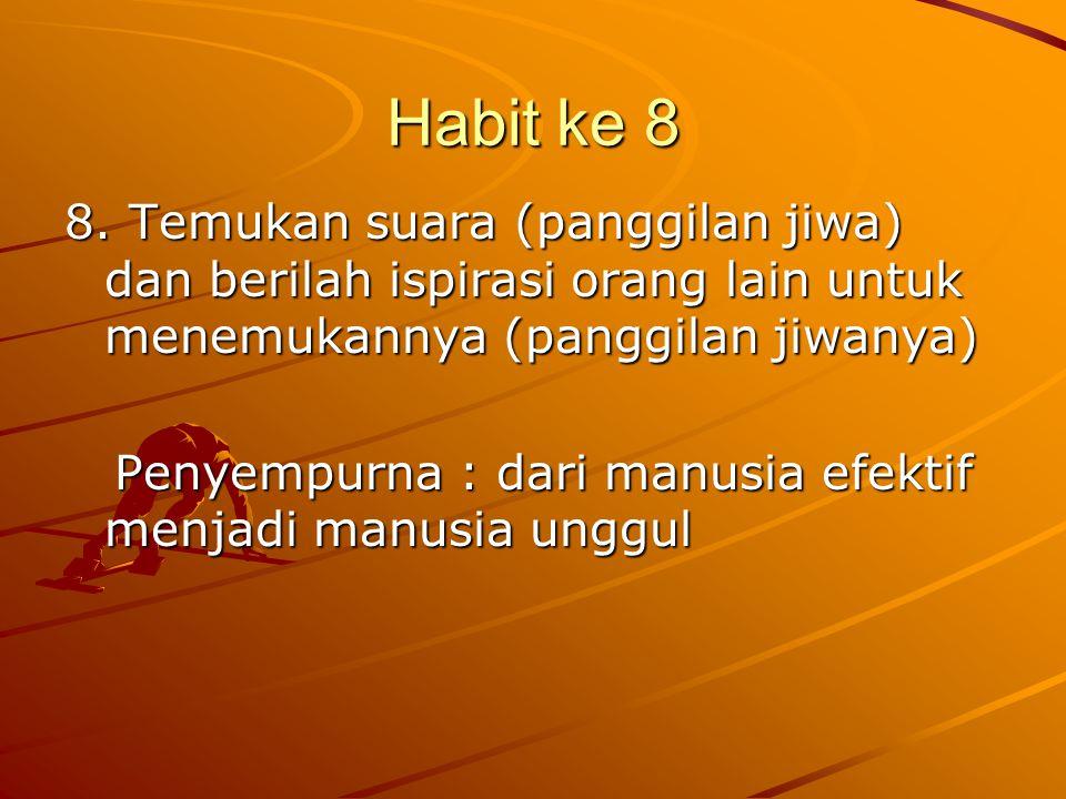 Habit ke 8 8. Temukan suara (panggilan jiwa) dan berilah ispirasi orang lain untuk menemukannya (panggilan jiwanya) Penyempurna : dari manusia efektif