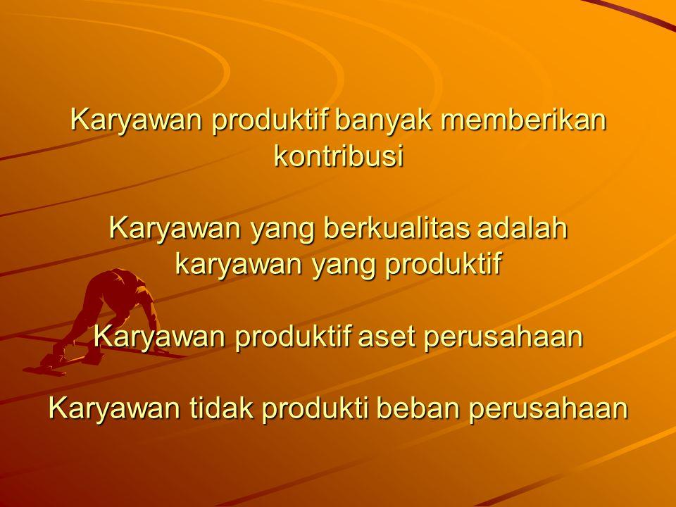 Karyawan produktif banyak memberikan kontribusi Karyawan yang berkualitas adalah karyawan yang produktif Karyawan produktif aset perusahaan Karyawan t