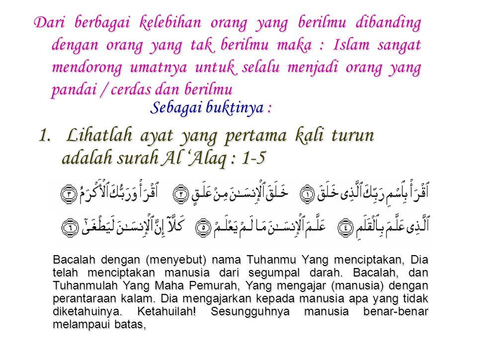 1. Lihatlah ayat yang pertama kali turun adalah surah Al 'Alaq : 1-5 Dari berbagai kelebihan orang yang berilmu dibanding dengan orang yang tak berilm