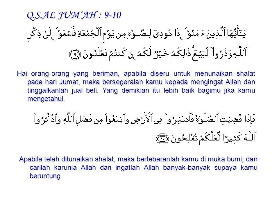 Q.S.AL JUM'AH : 9-10 Hai orang-orang yang beriman, apabila diseru untuk menunaikan shalat pada hari Jumat, maka bersegeralah kamu kepada mengingat All