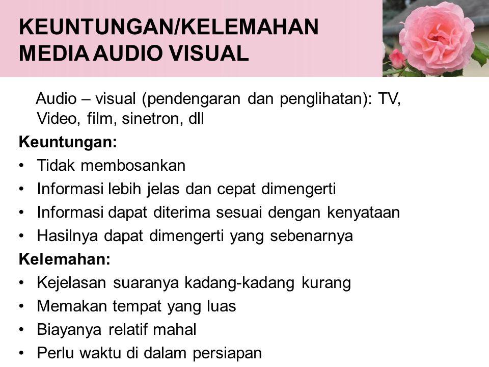 KEUNTUNGAN/KELEMAHAN MEDIA AUDIO VISUAL Audio – visual (pendengaran dan penglihatan): TV, Video, film, sinetron, dll Keuntungan: •Tidak membosankan •I