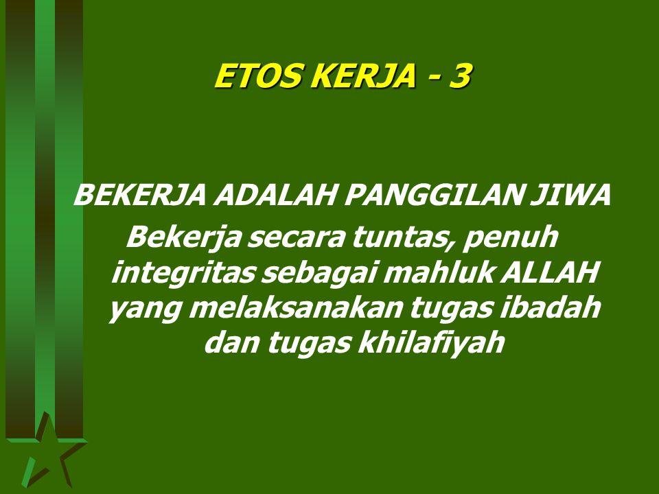 ETOS KERJA - 2 BEKERJA ADALAH AMANAH Bekerja dengan penuh tanggung jawab. Manusia sebagai mahluk moral, berbudi luhur, dan bermartabat tinggi