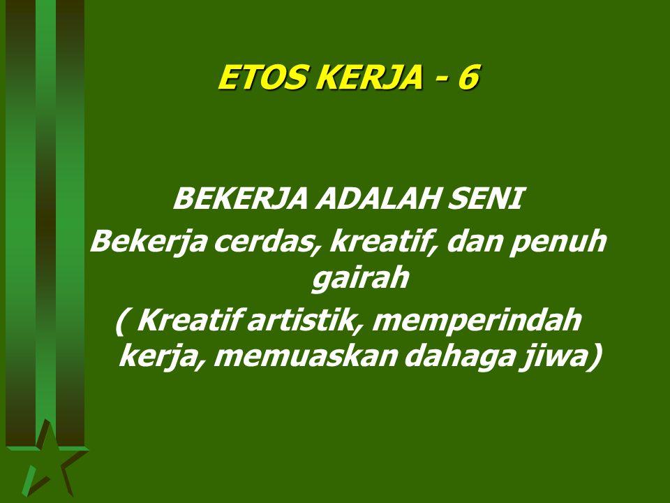ETOS KERJA - 5 BEKERJA ADALAH IBADAH Bekerja dengan serius atau khusu penuh pengabdian (rachman dan rochim) dalam rangka menciptakan hubungan ilahiyyah dan hubungan insaniyyah.