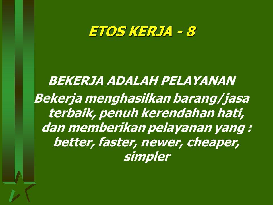 ETOS KERJA - 7 BEKERJA ADALAH KEHORMATAN Bekerja tekun, penuh keunggulan, beretika, mementingkan mutu, dan memperhatikan kebutuhan, keinginan, dan harapan parapihak (stake holders)