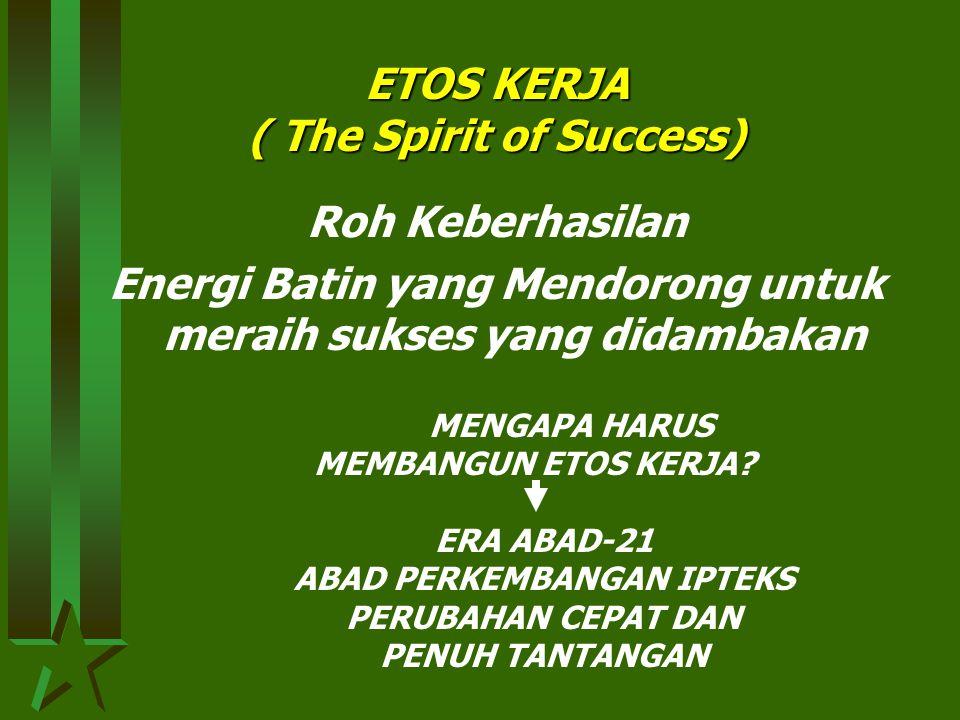 ETOS KERJA ( The Spirit of Success) Roh Keberhasilan Energi Batin yang Mendorong untuk meraih sukses yang didambakan MENGAPA HARUS MEMBANGUN ETOS KERJA.