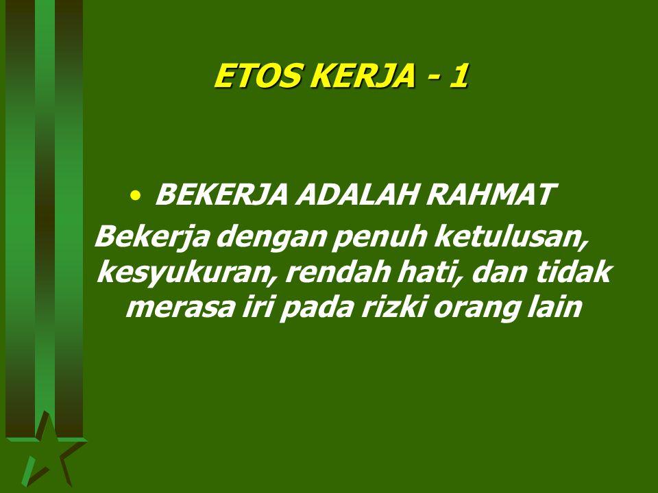 ETOS KERJA - 1 •BEKERJA ADALAH RAHMAT Bekerja dengan penuh ketulusan, kesyukuran, rendah hati, dan tidak merasa iri pada rizki orang lain