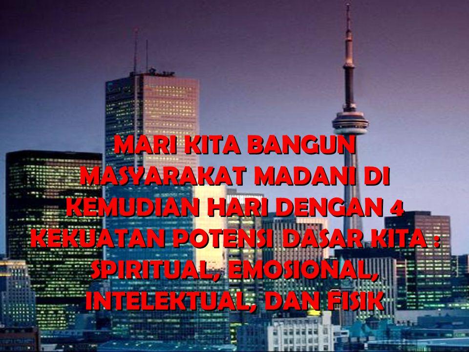MARI KITA BANGUN MASYARAKAT MADANI DI KEMUDIAN HARI DENGAN 4 KEKUATAN POTENSI DASAR KITA : SPIRITUAL, EMOSIONAL, INTELEKTUAL, DAN FISIK