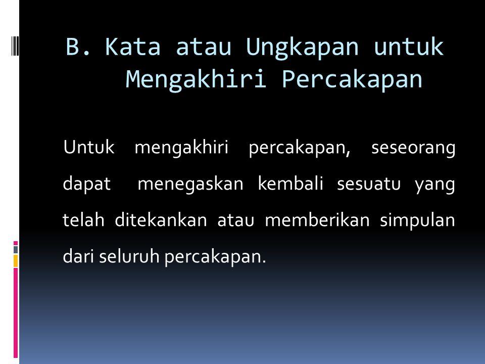B.Kata atau Ungkapan untuk Mengakhiri Percakapan Untuk mengakhiri percakapan, seseorang dapat menegaskan kembali sesuatu yang telah ditekankan atau me