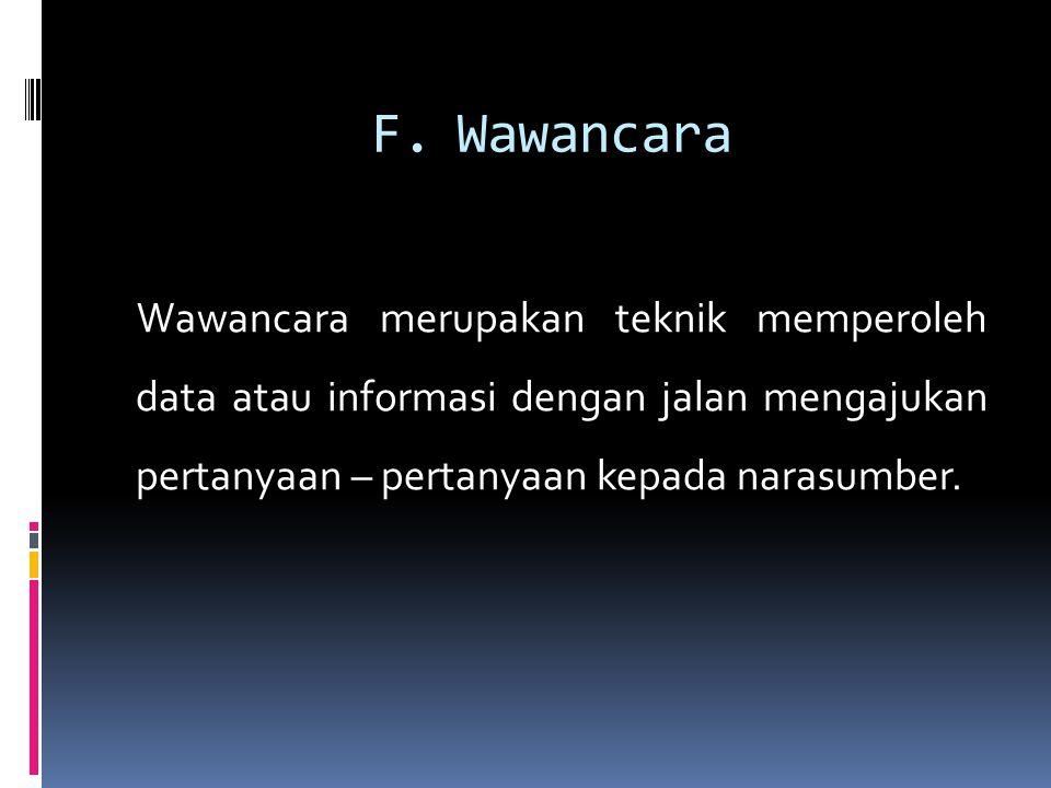 F.Wawancara Wawancara merupakan teknik memperoleh data atau informasi dengan jalan mengajukan pertanyaan – pertanyaan kepada narasumber.