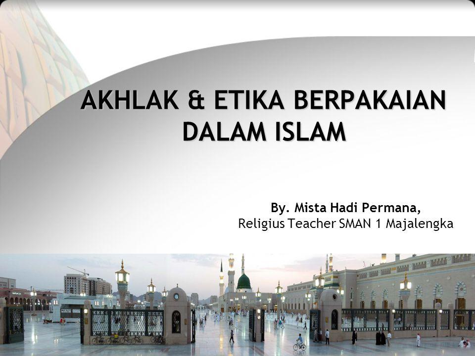 AKHLAK & ETIKA BERPAKAIAN DALAM ISLAM By. Mista Hadi Permana, Religius Teacher SMAN 1 Majalengka