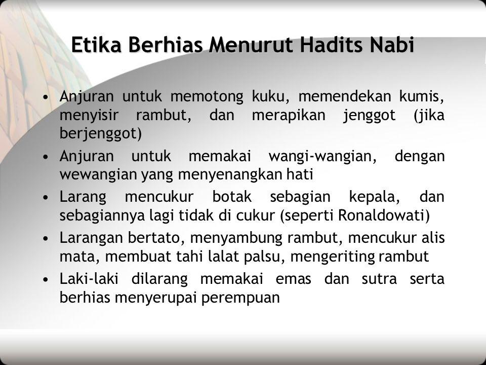 Etika Berhias Menurut Hadits Nabi •Anjuran untuk memotong kuku, memendekan kumis, menyisir rambut, dan merapikan jenggot (jika berjenggot) •Anjuran un