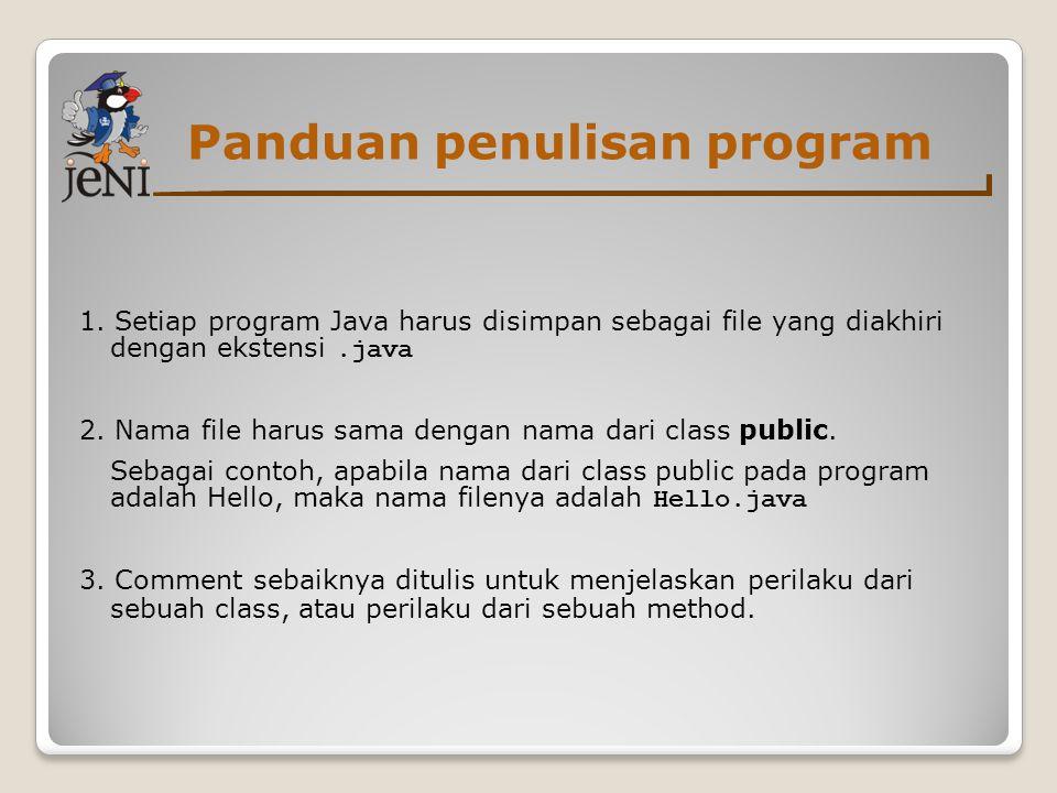 Panduan penulisan program 1. Setiap program Java harus disimpan sebagai file yang diakhiri dengan ekstensi.java 2. Nama file harus sama dengan nama da