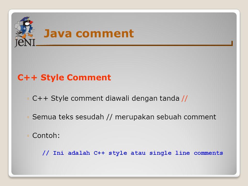 Java comment C++ Style Comment ◦C++ Style comment diawali dengan tanda // ◦Semua teks sesudah // merupakan sebuah comment ◦Contoh: // Ini adalah C++ s