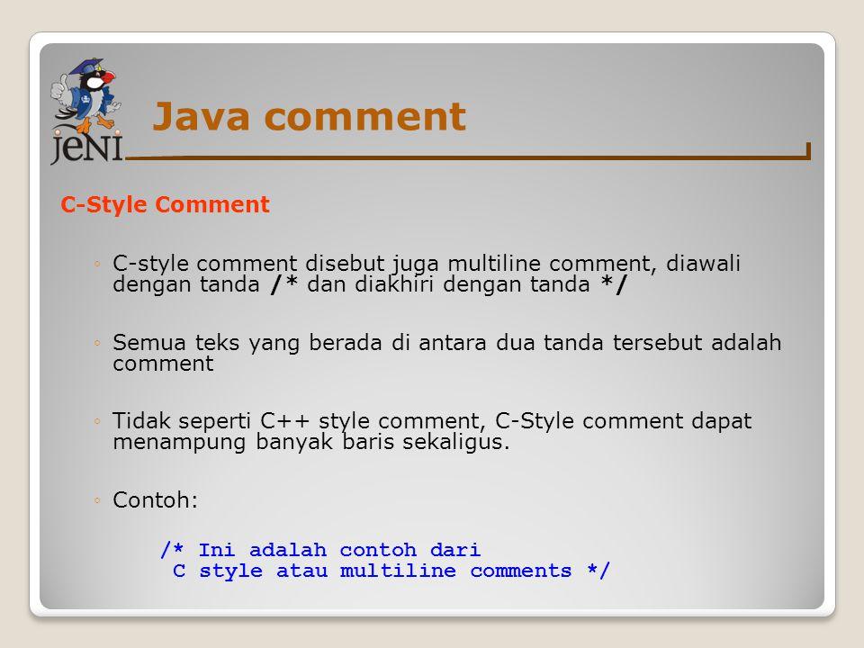 Java comment C-Style Comment ◦C-style comment disebut juga multiline comment, diawali dengan tanda /* dan diakhiri dengan tanda */ ◦Semua teks yang be