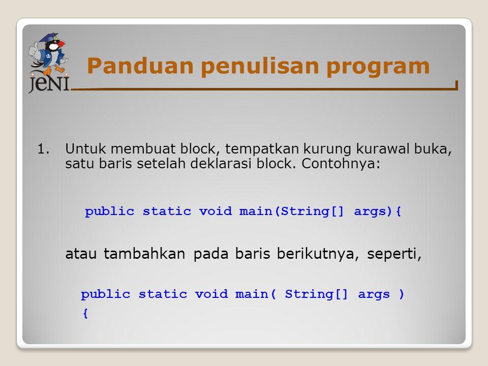 Panduan penulisan program 1.Untuk membuat block, tempatkan kurung kurawal buka, satu baris setelah deklarasi block. Contohnya: public static void main
