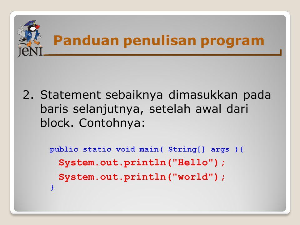 Panduan penulisan program 2. Statement sebaiknya dimasukkan pada baris selanjutnya, setelah awal dari block. Contohnya: public static void main( Strin