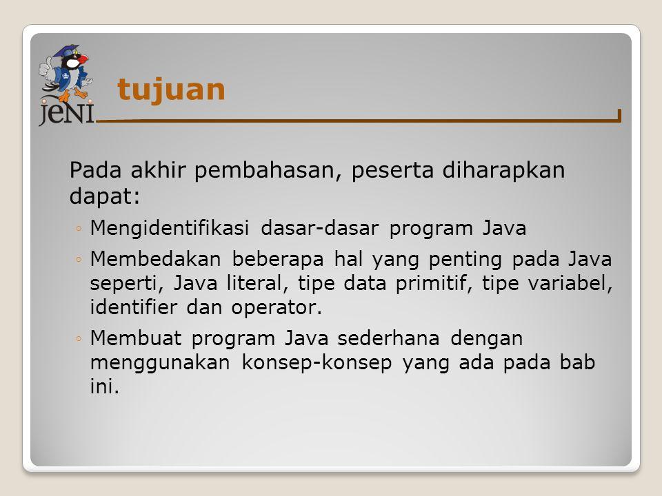 tujuan Pada akhir pembahasan, peserta diharapkan dapat: ◦Mengidentifikasi dasar-dasar program Java ◦Membedakan beberapa hal yang penting pada Java sep