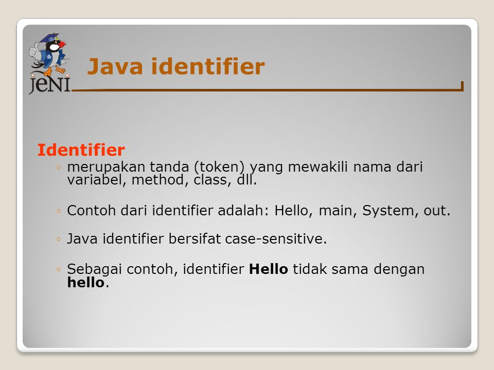 Java identifier Identifier ◦merupakan tanda (token) yang mewakili nama dari variabel, method, class, dll. ◦Contoh dari identifier adalah: Hello, main,