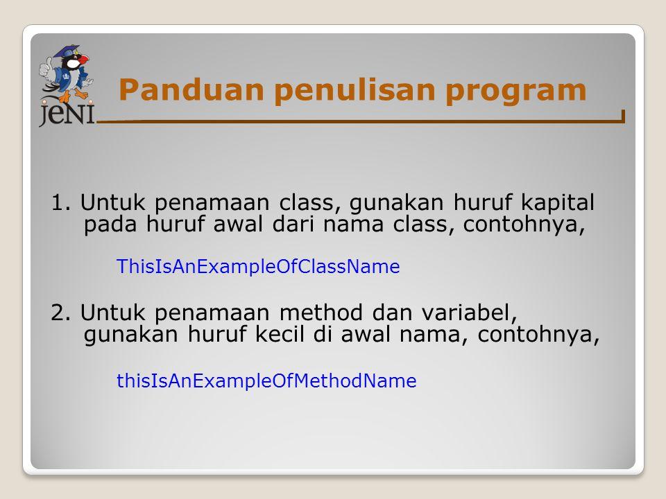 Panduan penulisan program 1. Untuk penamaan class, gunakan huruf kapital pada huruf awal dari nama class, contohnya, ThisIsAnExampleOfClassName 2. Unt