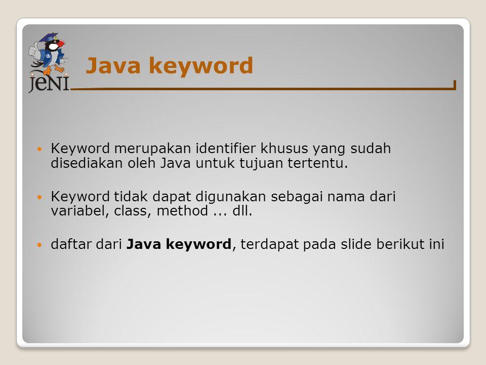 Java keyword  Keyword merupakan identifier khusus yang sudah disediakan oleh Java untuk tujuan tertentu.  Keyword tidak dapat digunakan sebagai nama