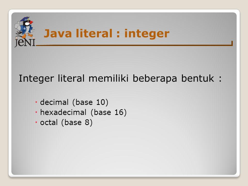 Java literal : integer Integer literal memiliki beberapa bentuk :  decimal (base 10)  hexadecimal (base 16)  octal (base 8)