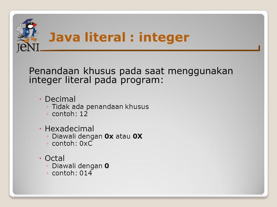 Java literal : integer Penandaan khusus pada saat menggunakan integer literal pada program:  Decimal ◦ Tidak ada penandaan khusus ◦ contoh: 12  Hexa