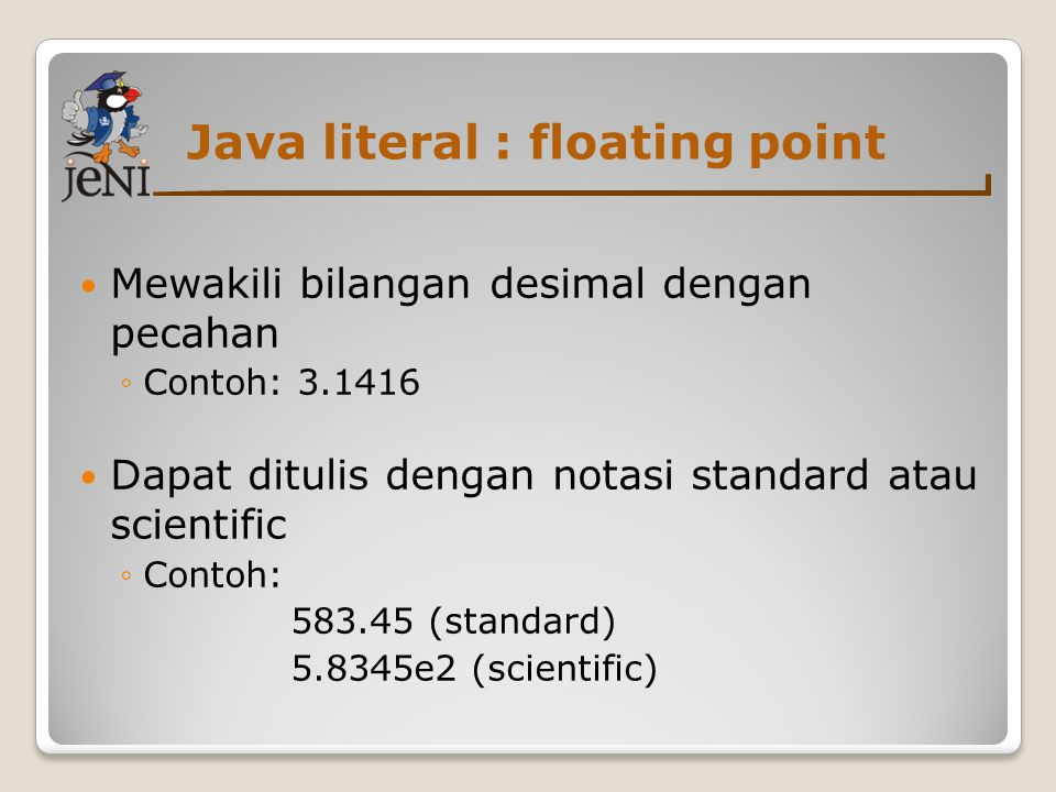 Java literal : floating point  Mewakili bilangan desimal dengan pecahan ◦Contoh: 3.1416  Dapat ditulis dengan notasi standard atau scientific ◦Conto
