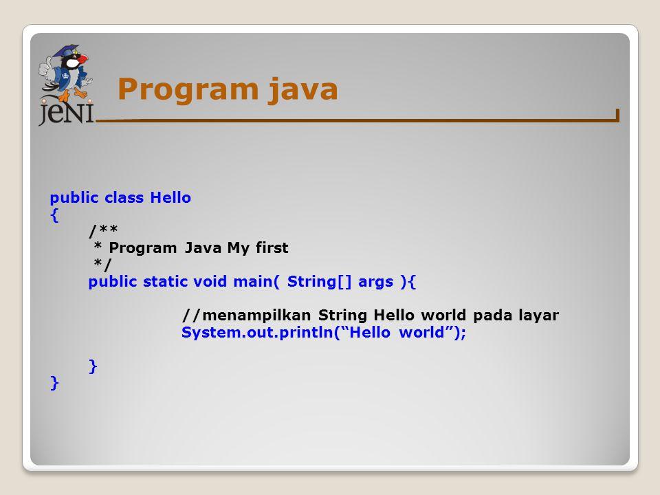 Program java public class Hello { /** * Program Java My first */ Hello - deklarasi nama class Pada Java, semua code harus berada di dalam deklarasi sebuah class.