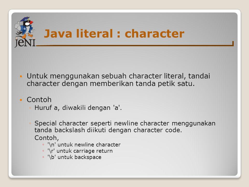 Java literal : character  Untuk menggunakan sebuah character literal, tandai character dengan memberikan tanda petik satu.  Contoh ◦Huruf a, diwakil