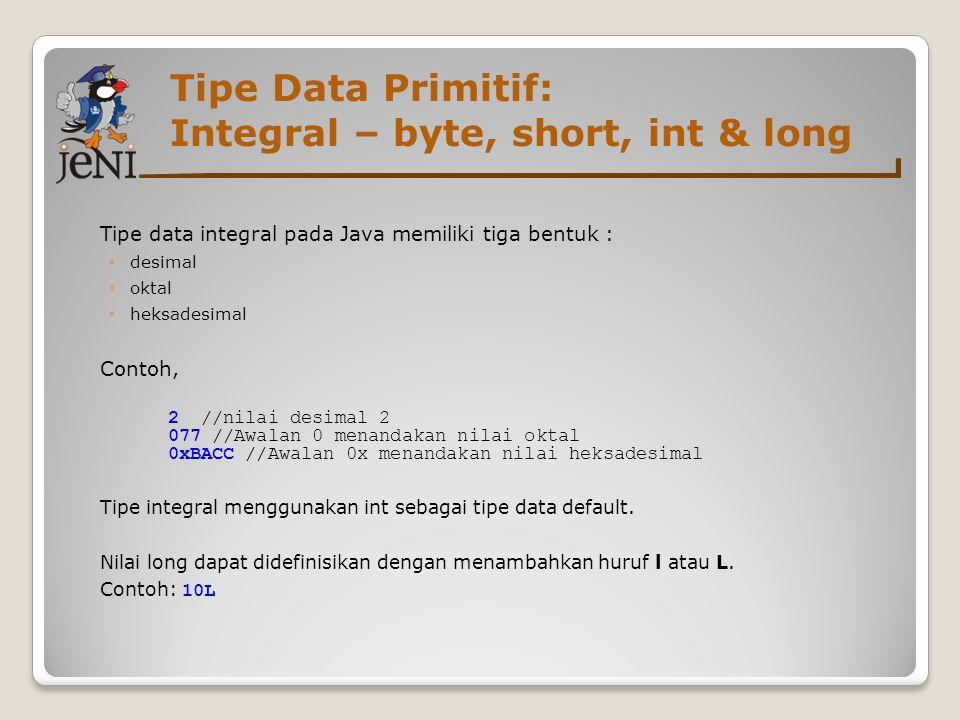Tipe Data Primitif: Integral – byte, short, int & long Tipe data integral pada Java memiliki tiga bentuk : ◦desimal ◦oktal ◦heksadesimal Contoh, 2 //n