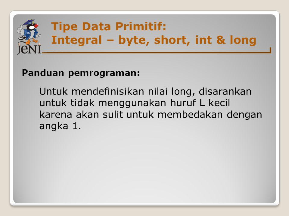 Tipe Data Primitif: Integral – byte, short, int & long Panduan pemrograman: Untuk mendefinisikan nilai long, disarankan untuk tidak menggunakan huruf