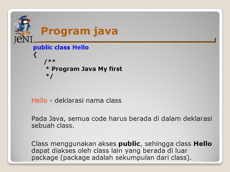 Program java public class Hello { /** * Program Java My first */ Baris berikutnya merupakan tanda kurung kurawal { yang merupakan awal dari sebuah blok.