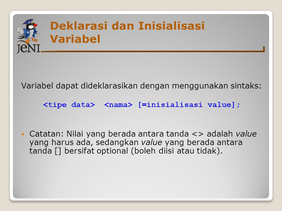 Deklarasi dan Inisialisasi Variabel Variabel dapat dideklarasikan dengan menggunakan sintaks: [=inisialisasi value];  Catatan: Nilai yang berada anta