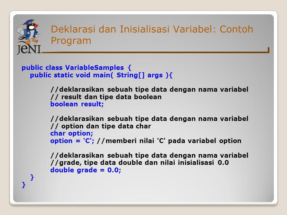 Deklarasi dan Inisialisasi Variabel: Contoh Program public class VariableSamples { public static void main( String[] args ){ //deklarasikan sebuah tip