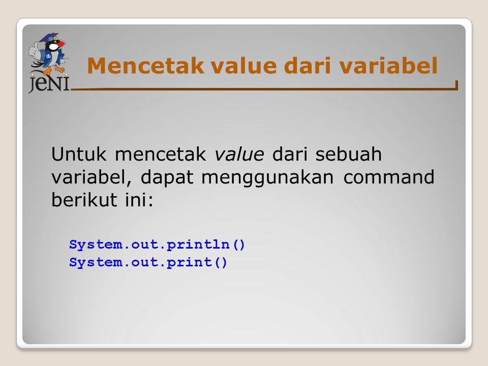 Mencetak value dari variabel Untuk mencetak value dari sebuah variabel, dapat menggunakan command berikut ini: System.out.println() System.out.print()