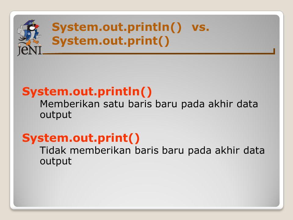 System.out.println() vs. System.out.print() System.out.println() Memberikan satu baris baru pada akhir data output System.out.print() Tidak memberikan