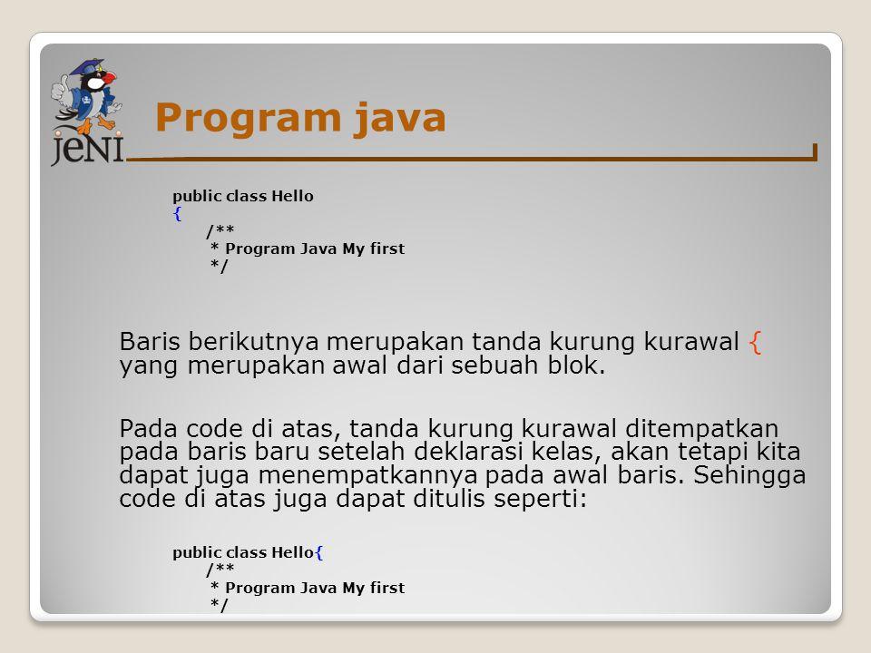 Program java public class Hello { /** * Program Java My first */ Baris berikutnya merupakan tanda kurung kurawal { yang merupakan awal dari sebuah blo