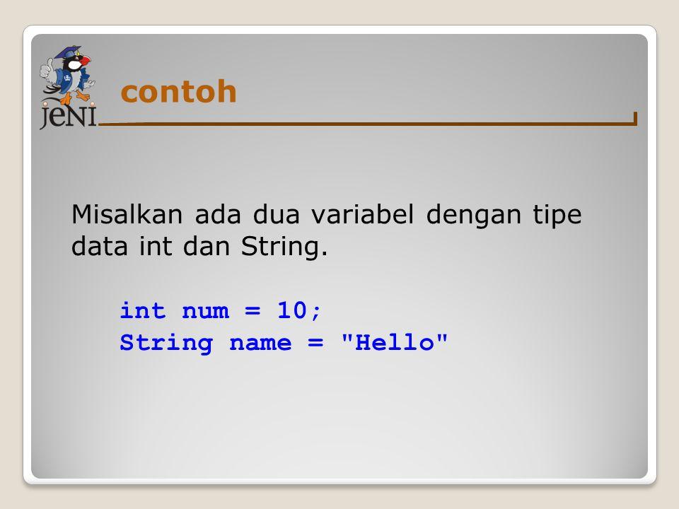 contoh Misalkan ada dua variabel dengan tipe data int dan String. int num = 10; String name =
