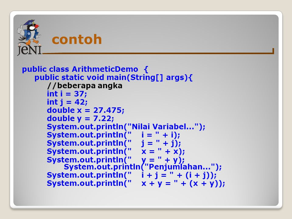 contoh public class ArithmeticDemo { public static void main(String[] args){ //beberapa angka int i = 37; int j = 42; double x = 27.475; double y = 7.