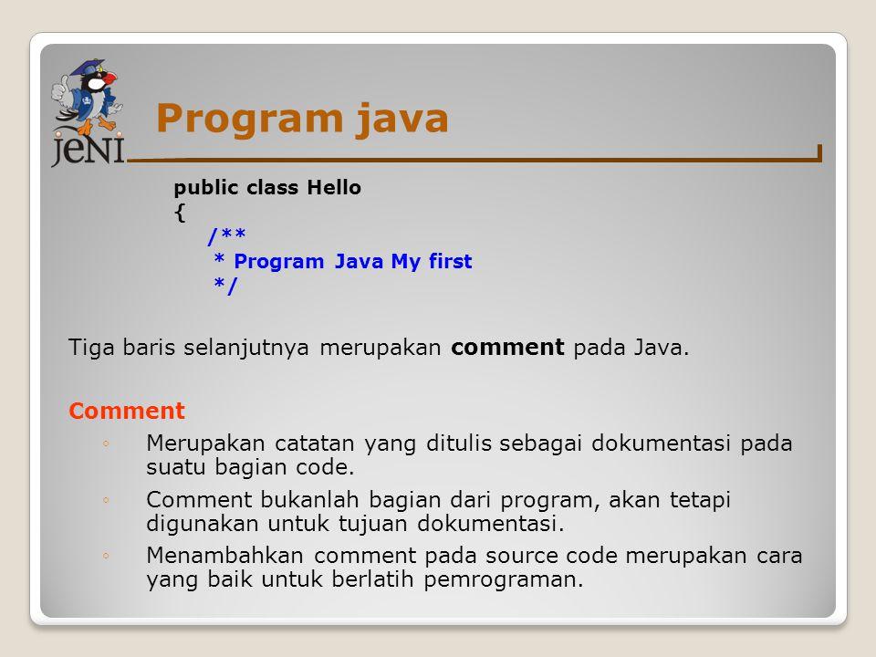 Program java public class Hello { /** * program Java My First */ public static void main( String[] args ){ method main() - nama dari sebuah method pada class Hello method main() merupakan starting point pada program Java.