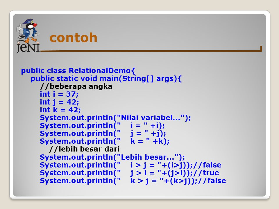 contoh public class RelationalDemo{ public static void main(String[] args){ //beberapa angka int i = 37; int j = 42; int k = 42; System.out.println(