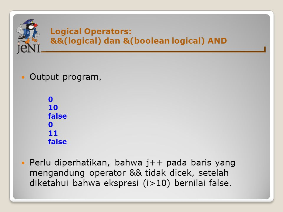 Logical Operators: &&(logical) dan &(boolean logical) AND  Output program, 0 10 false 0 11 false  Perlu diperhatikan, bahwa j++ pada baris yang meng