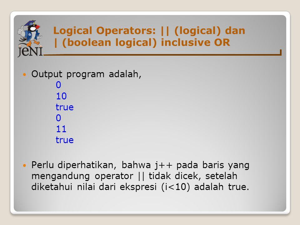 Logical Operators: || (logical) dan | (boolean logical) inclusive OR  Output program adalah, 0 10 true 0 11 true  Perlu diperhatikan, bahwa j++ pada