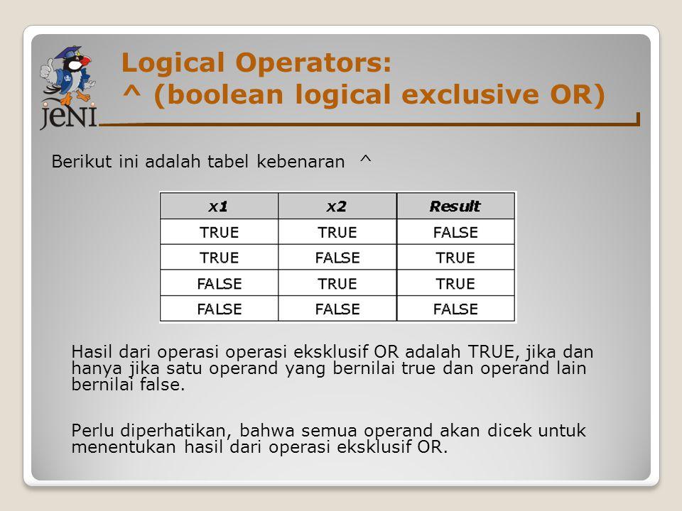 Logical Operators: ^ (boolean logical exclusive OR) Berikut ini adalah tabel kebenaran ^ Hasil dari operasi operasi eksklusif OR adalah TRUE, jika dan