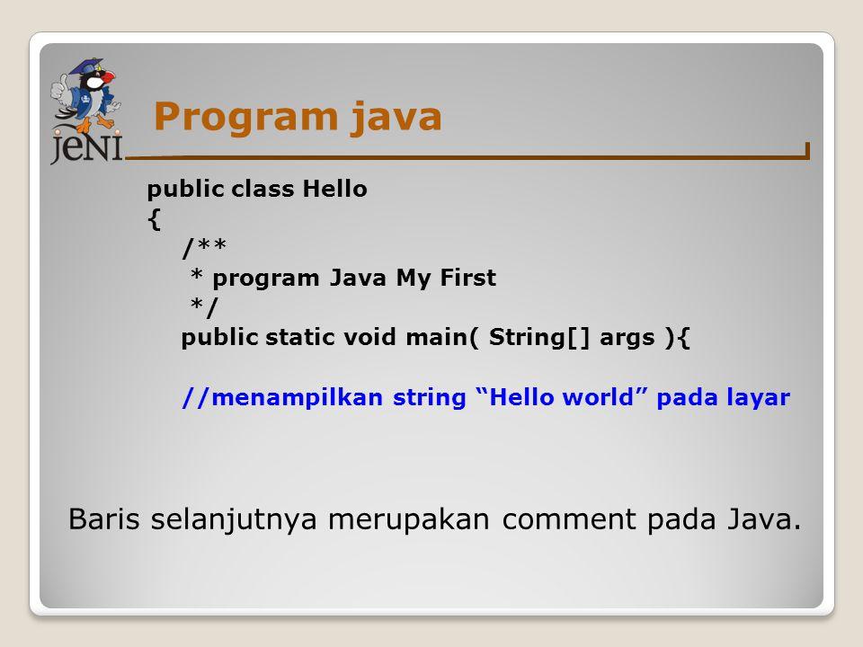 Program java public class Hello { /** * program Java My First */ public static void main( String[] args ){ //menampilkan string Hello world pada layar System.out.println( Hello world ); Command System.out.println() digunakan untuk menampilkan ke layar, teks yang ada antara tanda petik ganda.