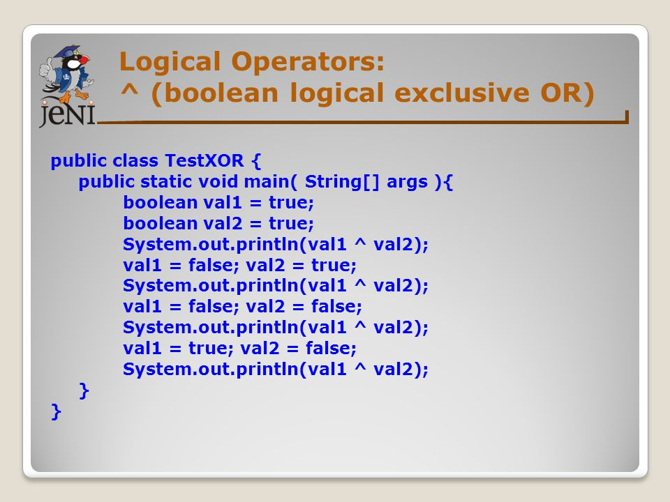 Logical Operators: ^ (boolean logical exclusive OR) public class TestXOR { public static void main( String[] args ){ boolean val1 = true; boolean val2